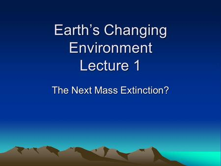 Earth's Changing Environment Lecture 1 The Next Mass Extinction?