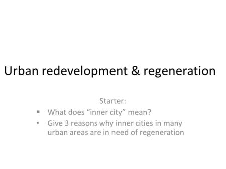 "Urban redevelopment & regeneration Starter:  What does ""inner city"" mean? Give 3 reasons why inner cities in many urban areas are in need of regeneration."
