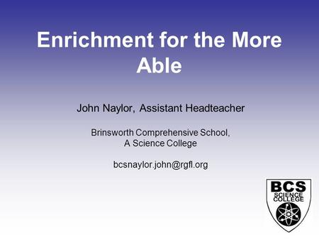 Enrichment for the More Able John Naylor, Assistant Headteacher Brinsworth Comprehensive School, A Science College