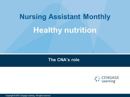 Nursing Assistant Monthly Copyright © 2015 Cengage Learning. All rights reserved. The CNA's role Healthy nutrition.