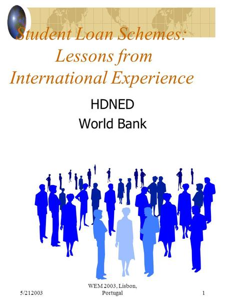 5/212003 WEM 2003, Lisbon, Portugal1 Student Loan Schemes: Lessons from International Experience HDNED World Bank.