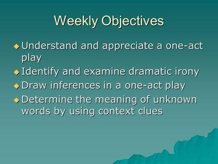 Weekly Objectives  Understand and appreciate a one-act play  Identify and examine dramatic irony  Draw inferences in a one-act play  Determine the.