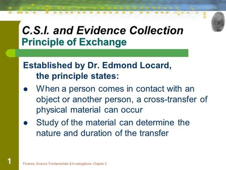 Forensic Science: Fundamentals & Investigations, Chapter 2 1 Principle of Exchange C.S.I. and Evidence Collection Principle of Exchange Established by.