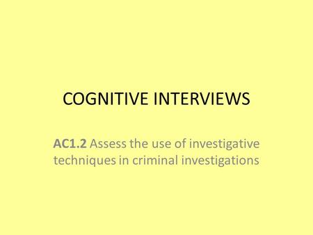 COGNITIVE INTERVIEWS AC1.2 Assess the use of investigative techniques in criminal investigations.