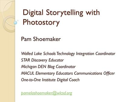 Digital Storytelling with Photostory Pam Shoemaker Walled Lake Schools Technology Integration Coordinator STAR Discovery Educator Michigan DEN Blog Coordinator.