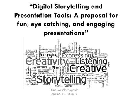 """Digital Storytelling and Presentation Tools: A proposal for fun, eye catching, and engaging presentations"" Dimitrios Vlachopoulos Malmo, 13.10.2014."