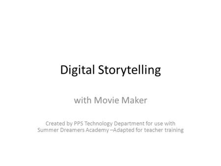 Digital Storytelling with Movie Maker Created by PPS Technology Department for use with Summer Dreamers Academy –Adapted for teacher training.