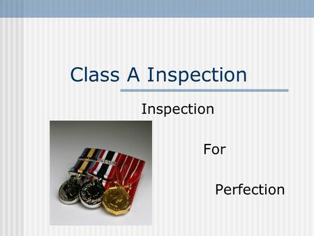 Class A Inspection Inspection For Perfection. Terminal Learning Objective Enable students to successfully participate in a class A inspection.