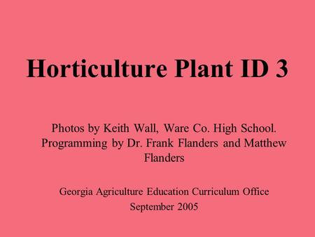 Horticulture Plant ID 3 Photos by Keith Wall, Ware Co. High School. Programming by Dr. Frank Flanders and Matthew Flanders Georgia Agriculture Education.