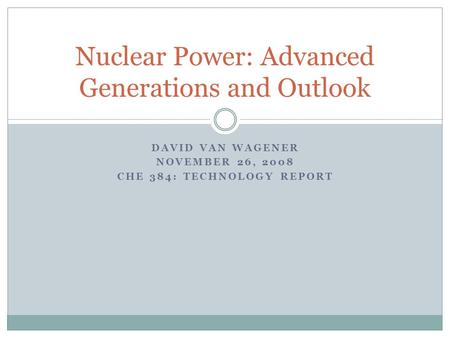 DAVID VAN WAGENER NOVEMBER 26, 2008 CHE 384: TECHNOLOGY REPORT Nuclear Power: Advanced Generations and Outlook.