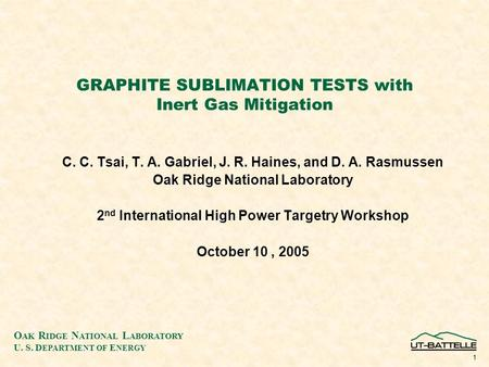 O AK R IDGE N ATIONAL L ABORATORY U. S. D EPARTMENT OF E NERGY 1 GRAPHITE SUBLIMATION TESTS with Inert Gas Mitigation C. C. Tsai, T. A. Gabriel, J. R.