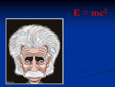 E = mc 2. E = mc 2 is everywhere! E = mc 2 Energy (in joules) = Mass (in kilograms) X = Mass (in kilograms) X The Speed of Light Squared (in meters squared.