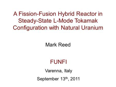 A Fission-Fusion Hybrid Reactor in Steady-State L-Mode Tokamak Configuration with Natural Uranium Mark Reed FUNFI Varenna, Italy September 13 th, 2011.