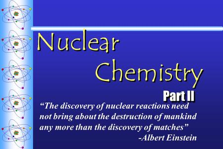 "Nuclear Chemistry Part II ""The discovery of nuclear reactions need not bring about the destruction of mankind any more than the discovery of matches"" -Albert."