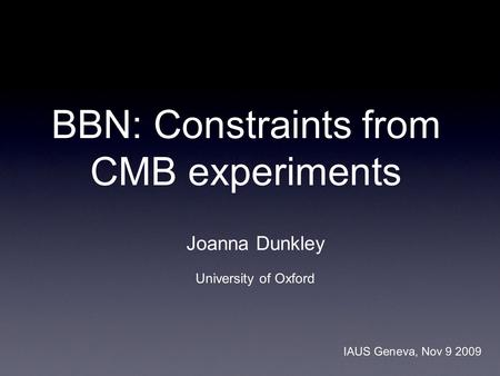 BBN: Constraints from CMB experiments Joanna Dunkley University of Oxford IAUS Geneva, Nov 9 2009.