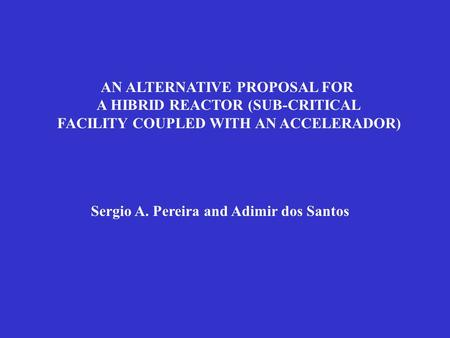 AN ALTERNATIVE PROPOSAL FOR A HIBRID REACTOR (SUB-CRITICAL FACILITY COUPLED WITH AN ACCELERADOR) Sergio A. Pereira and Adimir dos Santos.