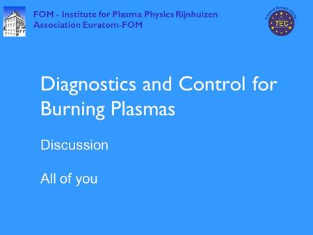 FOM - Institute for Plasma Physics Rijnhuizen Association Euratom-FOM Diagnostics and Control for Burning Plasmas Discussion All of you.