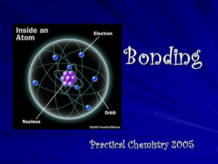 Bonding Practical Chemistry 2005. How are new substances formed? New substances are formed when two or more atoms CHEMICALLY BOND together. The resulting.