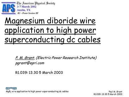 MgB 2 wire application to high power superconducting dc cables Paul M. Grant R1.039: 13:30 5 March 2003 3-7 March 2002 Austin, TX Austin, TX R1 – Poster.