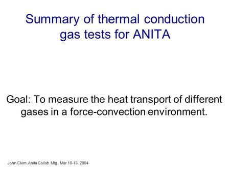 Summary of thermal conduction gas tests for ANITA Goal: To measure the heat transport of different gases in a force-convection environment. John Clem,
