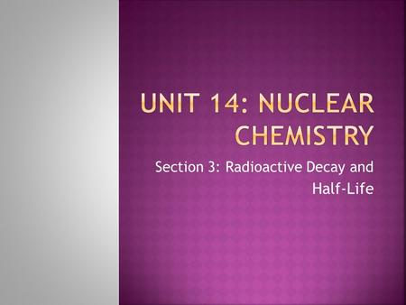 "Section 3: Radioactive Decay and Half-Life.  The spontaneous emission of rays or particles from certain nuclei as they ""decay,"" such as Uranium.  These."