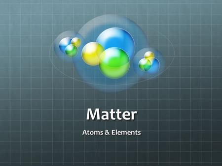 Matter Atoms & Elements Matter Anything that takes up space Has mass and volume Can be seen, tasted, smelled or touched Examples of Matter Table Pencil.