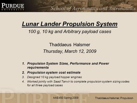 AAE450 Spring 2009 Lunar Lander Propulsion System 100 g, 10 kg and Arbitrary payload cases Thaddaeus Halsmer Thursday, March 12, 2009 1.Propulsion System.