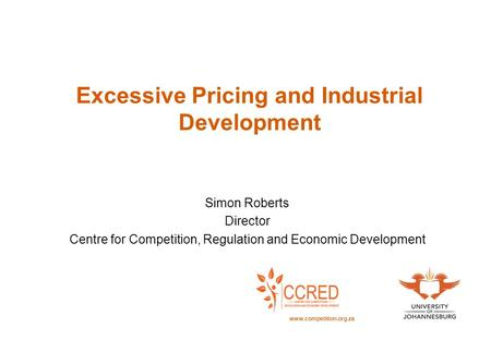 Excessive Pricing and Industrial Development Simon Roberts Director Centre for Competition, Regulation and Economic Development www.competition.org.za.
