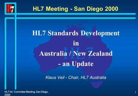 HL7 HL7 Int. Commitee Meeting, San Diego, 2000 1 HL7 Meeting - San Diego 2000 HL7 Standards Development in Australia / New Zealand - an Update Klaus Veil.