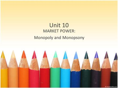 Unit 10 MARKET POWER: Monopoly and Monopsony. Outcomes Define monopoly market power Identify sources of monopoly power Determine the social cost of monopoly.
