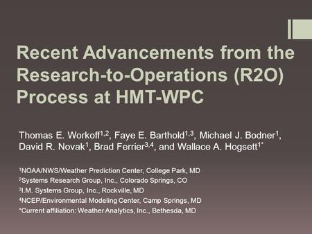 Recent Advancements from the Research-to-Operations (R2O) Process at HMT-WPC Thomas E. Workoff 1,2, Faye E. Barthold 1,3, Michael J. Bodner 1, David R.