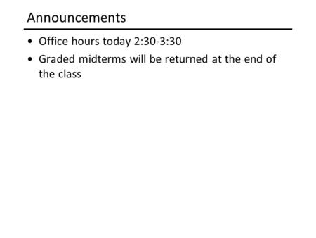 Announcements Office hours today 2:30-3:30 Graded midterms will be returned at the end of the class.
