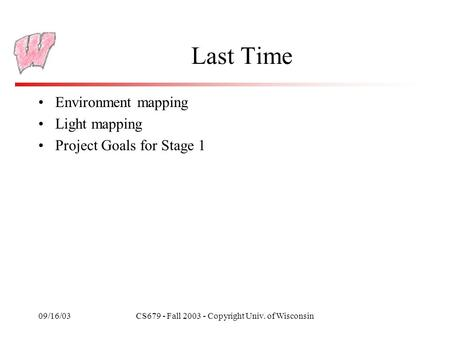 09/16/03CS679 - Fall 2003 - Copyright Univ. of Wisconsin Last Time Environment mapping Light mapping Project Goals for Stage 1.