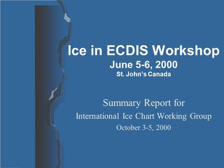 Ice in ECDIS Workshop June 5-6, 2000 St. John's Canada Summary Report for International Ice Chart Working Group October 3-5, 2000.