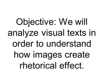 Objective: We will analyze visual texts in order to understand how images create rhetorical effect.
