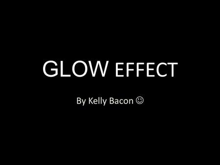 GLOW EFFECT By Kelly Bacon. 1)First, open up Photoshop along with a desired photo. File>open.