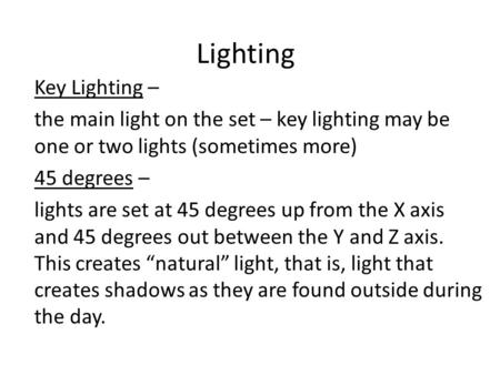 Lighting Key Lighting – the main light on the set – key lighting may be one or two lights (sometimes more) 45 degrees – lights are set at 45 degrees up.