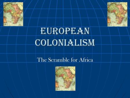 The Scramble for Africa European Colonialism. Although the slave trade was banned across Europe in the early 1800's, Europeans did not loose their interest.