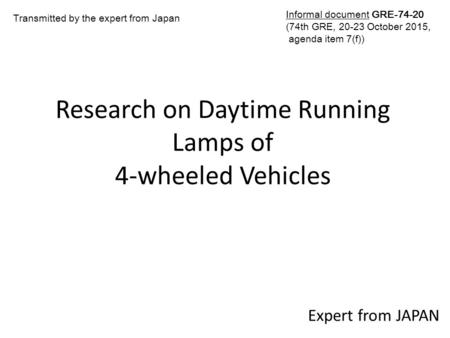 Research on Daytime Running Lamps of 4-wheeled Vehicles Expert from JAPAN Transmitted by the expert from Japan Informal document GRE-74-20 (74th GRE, 20-23.