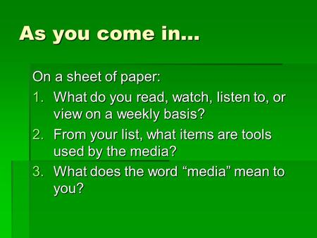 As you come in… On a sheet of paper: 1.What do you read, watch, listen to, or view on a weekly basis? 2.From your list, what items are tools used by the.