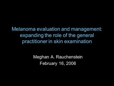 Melanoma evaluation and management: expanding the role of the general practitioner in skin examination Meghan A. Rauchenstein February 16, 2006.