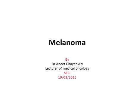 Melanoma By Dr Abeer Elsayed Aly Lecturer of medical oncology SECI 19/03/2013.