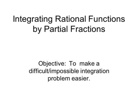 Integrating Rational Functions by Partial Fractions Objective: To make a difficult/impossible integration problem easier.