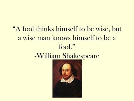 """A fool thinks himself to be wise, but a wise man knows himself to be a fool."" -William Shakespeare."