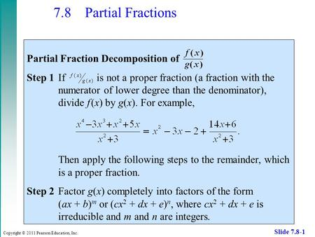 Copyright © 2011 Pearson Education, Inc. Slide 7.8-1 7.8 Partial Fractions Partial Fraction Decomposition of Step 1If is not a proper fraction (a fraction.