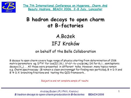 Andrzej Bożek (IFJ PAN, Kraków) B hadron decays to open charm production in B-factories BEACH 2006 1 B hadron decays to open charm at B-factories A.Bożek.