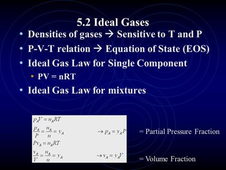 5.2 Ideal Gases Densities of gases  Sensitive to T and P P-V-T relation  Equation of State (EOS) Ideal Gas Law for Single Component PV = nRT Ideal Gas.