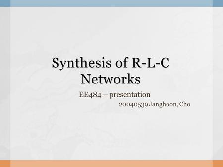 Synthesis of R-L-C Networks EE484 – presentation 20040539 Janghoon, Cho.