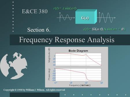 Frequency Response Analysis Section 6. E&CE 380 Copyright © 1998 by William J. Wilson. All rights reserved G(s)G(s)G(s)G(s) r(t) = A sin(  t) c(t) =