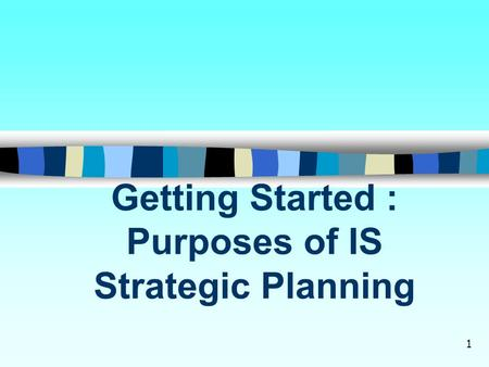 1 Getting Started : Purposes of IS Strategic Planning.